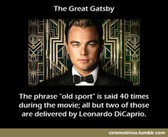 """The phrase """"old sport"""" is said 40 times during the movie; all but two of those are delivered by Leonardo DiCaprio (The Great Gatsby Trivia)"""