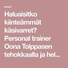 Haluaisitko kiinteämmät käsivarret? Personal trainer Oona Tolppasen tehokkaalla ja helpolla treeniohjelmalla saat roikkuvat allit katoamaan. Personal Trainer