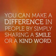 You can make a difference in people by simply sharing a smile or a kind word.