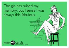 The gin has ruined my memory, but I sense I was always this fabulous.