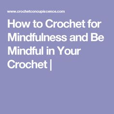 How to Crochet for Mindfulness and Be Mindful in Your Crochet |