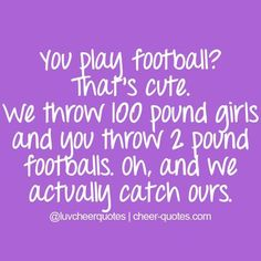 You play football? Thats cute. We throw 100 pound... | Cheerleading Quotes