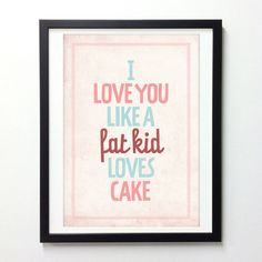 Typography quote poster - I love you like a fat kid loves cake - Vintage-style love print wall decor A3. $18.00, via Etsy.