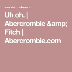 Uh oh. | Abercrombie & Fitch | Abercrombie.com