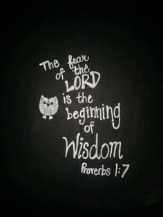 The fear of The Lord is the beginning of wisdom.