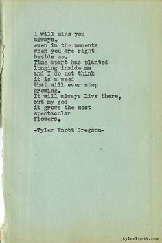 """I will miss you always, even in the moments when you are right beside me. Time apart has planted longing inside me and I do not think it is a weed that will ever stop growing. It will always live there, but my god it grows the most spectacular flowers."" - Tyler Knott Gregson"