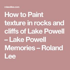 How to Paint texture in rocks and cliffs of Lake Powell – Lake Powell Memories – Roland Lee