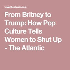 From Britney to Trump: How Pop Culture Tells Women to Shut Up - The Atlantic