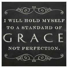 I will hold myself to a standard of grace, NOT perfection. Amen #quotes