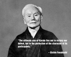 """The ultimate aim of Karate lies not in victory nor defeat, but in the perfection of the character of its participants."" – Gichin Funakoshi"