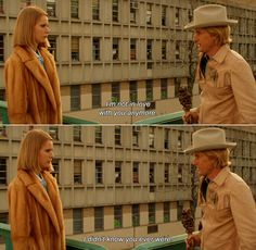 """-I am not in love with you anymore"" "" -I didn't know you ever were"" (the royal Tenenbaums)"