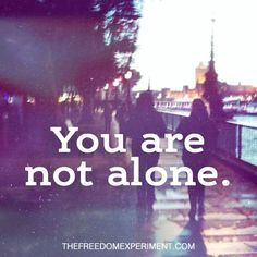 From my Heart to Yours – You are not Alone | The Freedom Experiment