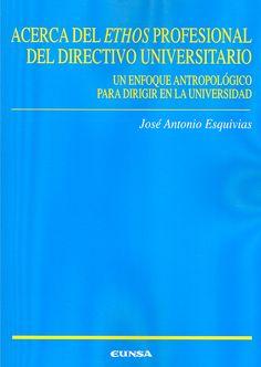"""Acerca del """"ethos"""" profesional del directivo universitario : un enfoque antropológico para dirigir en la universidad / José Antonio Esquivias"""
