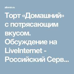 Торт «Домашний» с потрясающим вкусом. Обсуждение на LiveInternet - Российский Сервис Онлайн-Дневников