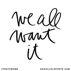 We all want it. Subscribe: DanielleLaPorte.com #Truthbomb #Words #Quotes