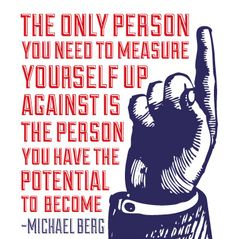 The only person you need to measure yourself up against is the person you have the potential to become.