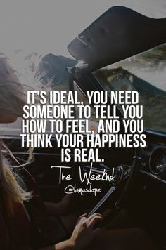 It's ideal, you need someone to tell you how to feel, and you think your happiness is real. The Weeknd professional The Weeknd Quotes, Song Lyric Quotes, Music Quotes, Lyrics, Famous Qoutes, Quotes To Live By, Life Quotes, Breakup Songs, Rapper Quotes