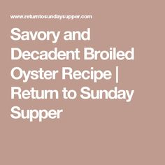 Savory and Decadent Broiled Oyster Recipe | Return to Sunday Supper