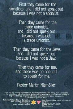 Lorsqu'ils sont venus chercher les communistes  Je n'ai rien dit, je n'étais pas communiste.  Lorsqu'ils sont venus chercher les syndicalistes  Je n'ai rien dit, je n'étais pas syndicaliste.  Lorsqu'ils sont venus chercher les catholiques  Je n'ai rien dit, je n'étais pas catholique.  Lorsqu'ils sont venus chercher les juifs  Je n'ai rien dit, je n'étais pas juif.  Puis ils sont venus me chercher  Et il ne restait plus personne pour dire quelque chose.    — Martin Niemöller