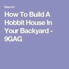 How To Build A Hobbit House In Your Backyard - 9GAG