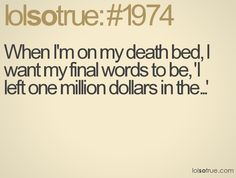 "When I'm on my death bed, I want my final words to be, ""I left one million dollars in the..."""