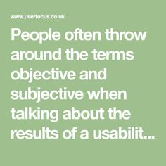People often throw around the terms objective and subjective when talking about the results of a usability test. These terms are frequently equated with the statistical terms quantitative and qualitative. The analogy is false, and this misunderstanding can have consequences for the interpretations and conclusions from usability tests.