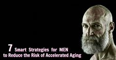 These seven strategies can help a man reduce his risk of accelerated aging – and lengthen his healthy lifespan. No man should grow old faster than he needs to.