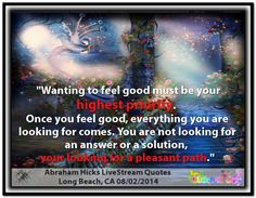 Wanting to feel good must be your highest priority. Once you feel good, everything you are looking for comes.  You are not looking for an answer or a solution, you are looking for a pleasant path. Abraham-Hicks Quotes (AHQ2862) #feeling good #workshop