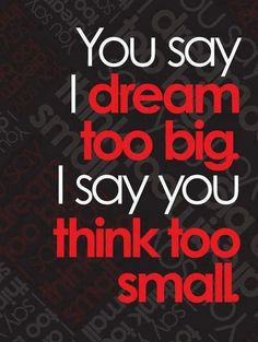You say I dream too big. I say ...