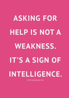 Asking for help is a not a weakness. It's a sign of intelligence.