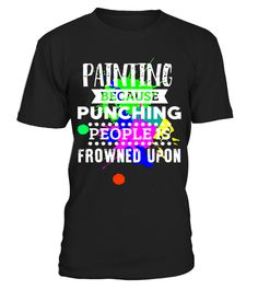 "# Painting Because Punching People Is Frowned Upon T-Shirt .  Special Offer, not available in shops      Comes in a variety of styles and colours      Buy yours now before it is too late!      Secured payment via Visa / Mastercard / Amex / PayPal      How to place an order            Choose the model from the drop-down menu      Click on ""Buy it now""      Choose the size and the quantity      Add your delivery address and bank details      And that's it!      Tags: This funny shirt is…"