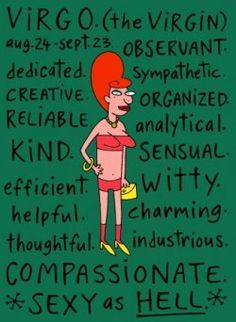So look at you Virgo! You have all these magnificent traits; Observant, Sympathetic, Organized, Kind, Witty, Efficient...and the list goes on!...