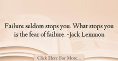The most popular Jack Lemmon Quotes About Failure - 18628 : Failure seldom stops you. What stops you is the fear of failure. Jack Lemmon, Failure Quotes, Happy Thoughts