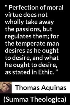Thomas Aquinas - Summa Theologica - Perfection of moral virtue does not wholly take away the passions, but regulates them; for the temperate man desires as he ought to desire, and what he ought to desire, as stated in Ethic. Thomas Aquinas Quotes, Saint Thomas Aquinas, Morals Quotes, Catholic Quotes, Passion, Words, Life, Horse