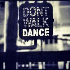 Don't Walk....DANCE! :-)