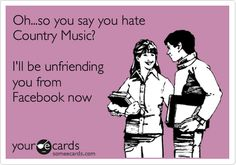 Funny Music Ecard: Oh...so you say you hate Country Music? I'll be unfriending you from Facebook now.