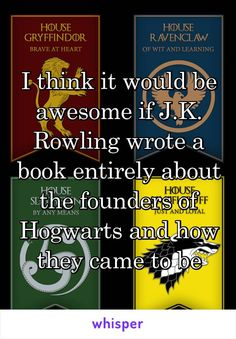 I think it would be awesome if J.K. Rowling wrote a book entirely about the founders of Hogwarts and how they came to be
