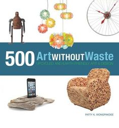 Art Without Waste: 500 Upcycled and Earth-Friendly Designs : Patty ...