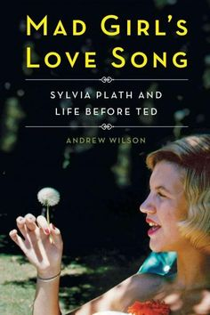 Mad Girl's Love Song: Sylvia Plath and Life Before Ted -Andrew Wilson