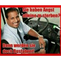 Sie haben Angst alleine zu sterben? Dann werden Sie doch Busfahrer! #deutsch #german #so derbs lustig, aber eig. voll fies