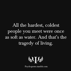 All the hardest, coldest people you meet were once as soft as water. And that's the tragedy of living. <3