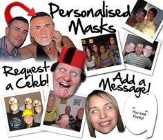 Personalised masks are so much fun for so many different events and occasions. Stag and Hen Parties are a favourite, but they're also great for Birthdays too! We do a whole range of celebrity masks, but if you can't find the one you're looking for, we can find you a photo or alternatively you can email us a picture.