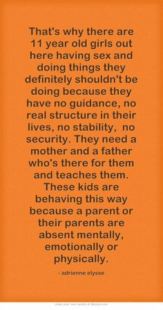 That's why there are 11 year old girls out here having sex and doing things they definitely shouldn't be doing because they have no guidance, no real structure in their lives, no stability, no security. They need a mother and a father who's there for them and teaches them. These kids are behaving this way because a parent or their parents are absent mentally, emotionally or physically.  #younggirls  #kids  #parents #mother #father #life #MyQuote #quote #quotes #motherhood #AdrienneElysse
