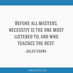 Jules Verne Quote: Before all masters, necessity is the one most listened to, and who teaches the best.