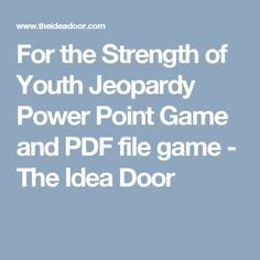 For the Strength of Youth Jeopardy Power Point Game and PDF file game - The Idea Door