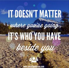 """It doesn't matter where you're going, its who you have beside you."" travel love quotes"