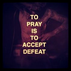 To pray is to accept defeat.