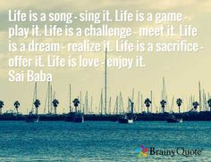 Life is a song - sing it. Life is a game - play it. Life is a challenge - meet it. Life is a dream - realize it. Life is a sacrifice - offer it. Life is love - enjoy it. Sai Baba