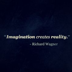 Everything in our world came from someone's imagination....nothing existed before it was imagined into being!
