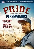 Pride and perseverance : the story of the Negro Leagues / produced by Major League Baseball Productions ; lead producer, Jeff Spaulding ; senior writer, Jeff Scott.